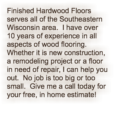 Finished Hardwood Floors serves all of the Southeastern Wisconsin area. I have over 10 years of experience in all aspects of wood flooring. Whether it is new construction, a remodeling project or a floor in need of repair, I can help you out. No job is too big or too small. Give me a call today for your free, in home estimate!
